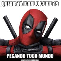QUERIA TÁ IGUAL O COVID 19PEGANDO TODO MUNDO