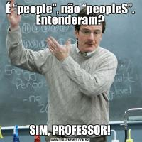 """É """"people"""", não """"peopleS"""". Entenderam?SIM, PROFESSOR!"""