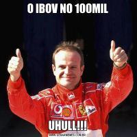 O IBOV NO 100MILUHULL!!!