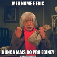 MEU NOME E ERICNUNCA MAIS DO PRO EDINEY