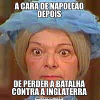 A CARA DE NAPOLEÃO DEPOISDE PERDER A BATALHA CONTRA A INGLATERRA