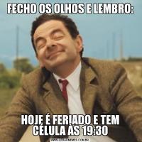FECHO OS OLHOS E LEMBRO:HOJE É FERIADO E TEM CÉLULA ÀS 19:30
