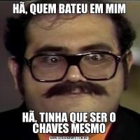 HÃ, QUEM BATEU EM MIMHÃ, TINHA QUE SER O CHAVES MESMO