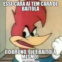 ESSE CARA AÍ TEM CARA DE BAITOLAÉ O BRUNO, ELE É BAITOLA MESMO!