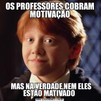 OS PROFESSORES COBRAM MOTIVAÇÃO  MAS NA VERDADE,NEM ELES ESTÃO MATIVADO