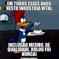 EM TODOS ESSES ANOS NESTA INDÚSTRIA VITALINCLUSÃO MESMO, DE QUALIDADE, ROLOU FOI NUNCA!
