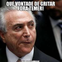 QUE VONTADE DE GRITAR FORA TEMER!