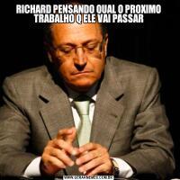 RICHARD PENSANDO QUAL O PROXIMO TRABALHO Q ELE VAI PASSAR