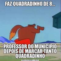 FAZ QUADRADINHO DE 8...PROFESSOR DO MUNICÍPIO DEPOIS DE MARCAR TANTO QUADRADINHO
