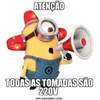 ATENÇÃOTODAS AS TOMADAS SÃO 220V