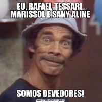 EU, RAFAEL TESSARI, MARISSOL E SANY ALINESOMOS DEVEDORES!