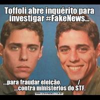 Toffoli abre inquérito para investigar #FakeNews......para fraudar eleição.              /               ...contra ministérios do STF.