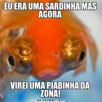 EU ERA UMA SARDINHA MAS AGORAVIREI UMA PIABINHA DA ZONA!