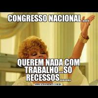 CONGRESSO NACIONAL ....QUEREM NADA COM TRABALHO...SÓ RECESSOS.......