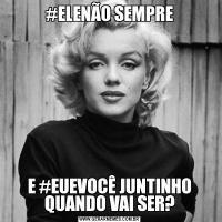 #ELENÃO SEMPREE #EUEVOCÊ JUNTINHO QUANDO VAI SER?