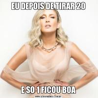 EU DEPOIS DE TIRAR 20E SO 1 FICOU BOA