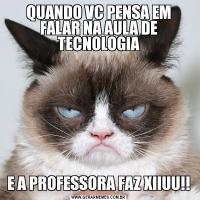 QUANDO VC PENSA EM FALAR NA AULA DE TECNOLOGIAE A PROFESSORA FAZ XIIUU!!