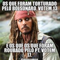 OS QUE FORAM TORTURADO PELO BOLSONARO, VOTEM 13E OS QUE OS QUE FORAM ROUBADO PELO PT, VOTEM 17.