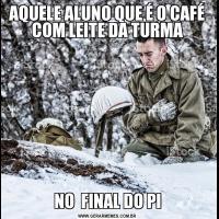 AQUELE ALUNO QUE É O CAFÉ COM LEITE DA TURMANO  FINAL DO PI