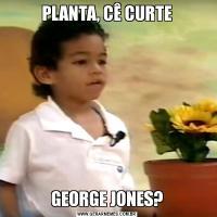 PLANTA, CÊ CURTEGEORGE JONES?
