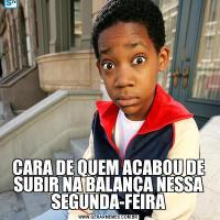 CARA DE QUEM ACABOU DE SUBIR NA BALANÇA NESSA SEGUNDA-FEIRA