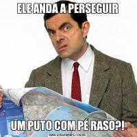 ELE ANDA A PERSEGUIRUM PUTO COM PÉ RASO?!