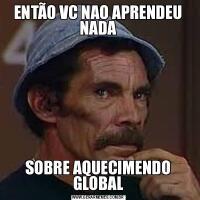 ENTÃO VC NAO APRENDEU NADASOBRE AQUECIMENDO GLOBAL