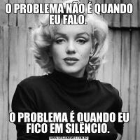 O PROBLEMA NÃO É QUANDO EU FALO. O PROBLEMA É QUANDO EU FICO EM SILÊNCIO.