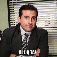 AÍ É Q TA!