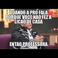QUANDO A PRO FALA PORQUE VOCE NAO FEZ A LICAO DE CASAENTAO PROFESSORA