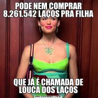 PODE NEM COMPRAR 8.261.542 LAÇOS PRA FILHAQUE JÁ É CHAMADA DE LOUCA DOS LAÇOS