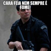CARA FEIA NEM SEMPRE É FOME!