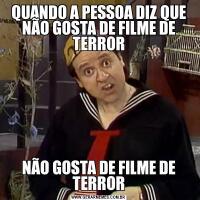 QUANDO A PESSOA DIZ QUE NÃO GOSTA DE FILME DE TERRORNÃO GOSTA DE FILME DE TERROR