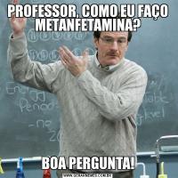 PROFESSOR, COMO EU FAÇO METANFETAMINA?BOA PERGUNTA!