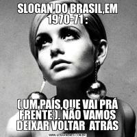 SLOGAN DO BRASIL,EM 1970-71 :( UM PAÍS,QUE VAI PRÁ FRENTE ). NÃO VAMOS DEIXAR VOLTAR  ATRÁS
