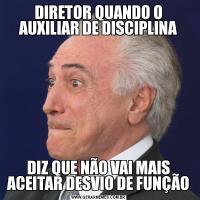 DIRETOR QUANDO O AUXILIAR DE DISCIPLINADIZ QUE NÃO VAI MAIS ACEITAR DESVIO DE FUNÇÃO