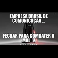 EMPRESA BRASIL DE COMUNICAÇÃO ...FECHAR PARA COMBATER O MAL    !