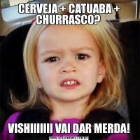 CERVEJA + CATUABA + CHURRASCO? VISHIIIIIII VAI DAR MERDA!