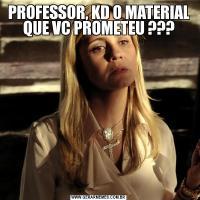 PROFESSOR, KD O MATERIAL QUE VC PROMETEU ???