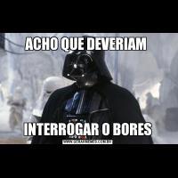 ACHO QUE DEVERIAM INTERROGAR O BORES
