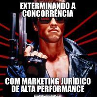 EXTERMINANDO A CONCORRÊNCIACOM MARKETING JURÍDICO DE ALTA PERFORMANCE
