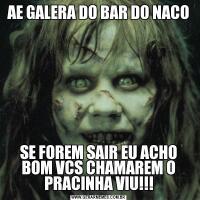 AE GALERA DO BAR DO NACOSE FOREM SAIR EU ACHO BOM VCS CHAMAREM O PRACINHA VIU!!!