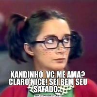 XANDINHO  VC ME AMA? CLARO NICE! SEI BEM SEU SAFADO...