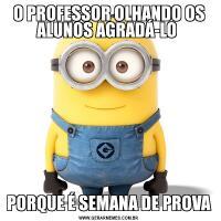 O PROFESSOR OLHANDO OS ALUNOS AGRADÁ-LO PORQUE É SEMANA DE PROVA