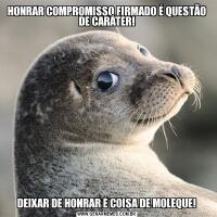 HONRAR COMPROMISSO FIRMADO É QUESTÃO DE CARÁTER!DEIXAR DE HONRAR É COISA DE MOLEQUE!