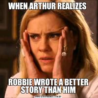 WHEN ARTHUR REALIZES ROBBIE WROTE A BETTER STORY THAN HIM
