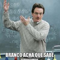 BRANCO ACHA QUE SABE