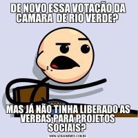 DE NOVO ESSA VOTAÇÃO DA CAMARA  DE RIO VERDE? MAS JÁ NÃO TINHA LIBERADO AS VERBAS PARA PROJETOS SOCIAIS?