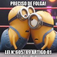 PRECISO DE FOLGA!LEI N°605/49 ARTIGO:01