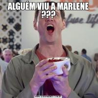 ALGUÉM VIU A MARLENE ???